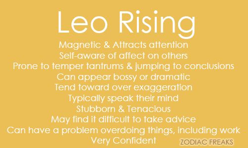 Traits of Leo Rising/Ascendent. NOTE:  This is not the same as the sun sign - aka the day someone is born.  Rising Signs change bi-hourly (12 signs over a span of 24 hours) and it is essential to know the time (and place as well as date) of birth in order to calculate.  Our Ascendant signifies our outward personality that others, specifically strangers or new people see as well as some of our mannerisms, called our Astrological Mask.  It can also have an influence on our childhood. If you do…