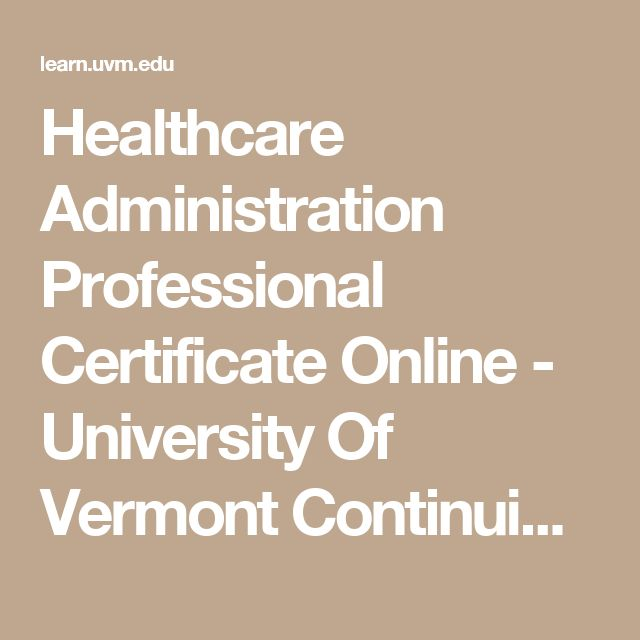 Healthcare Administration Professional Certificate Online - University Of Vermont Continuing & Distance Education    7 weeks <2,000 total cost