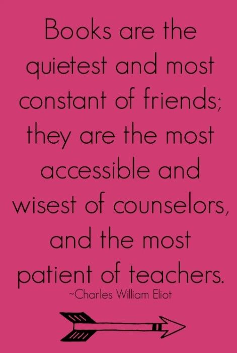 """Books are the quietest and most constant of friends, they are the most accessivle and wisest of counselors, and the most patient of teachers."" Charles William Eliot"