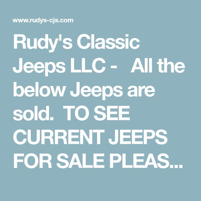 "Rudy's Classic Jeeps LLC -   All the below Jeeps are sold.  TO SEE CURRENT JEEPS FOR SALE PLEASE READ THE DIRECTIONS BELOW'1)Put your cursor on the Jeeps for sale tab to the left2)Then look to pop-out on the right 3)Then click on one of the Jeeps for sale to see details ABOVE 12k Mile Original One Owner 1985 CJ7....Look for pop out to the left  SOLD 11/14/16   BELOW 46k 2 Owner Original Mile 86 w Dana 44 (9/27/16)(more details on ""Jeep for sale"" tab popo..."