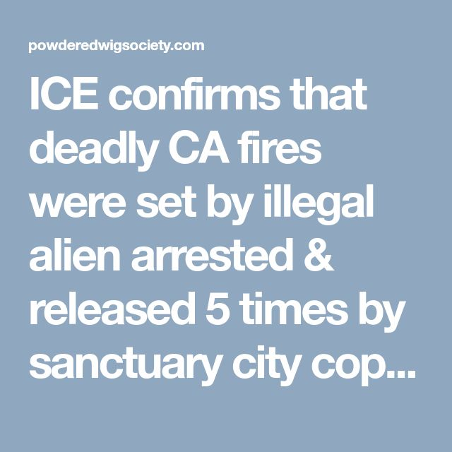 ICE confirms that deadly CA fires were set by illegal alien arrested & released 5 times by sanctuary city cops, ignoring ICE detainer requests each time ⋆ Powdered Wig Society