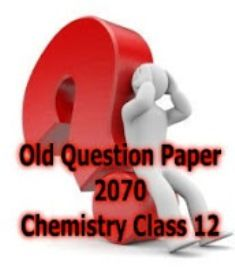 Old Question Paper 2070 - Chemistry Class 12