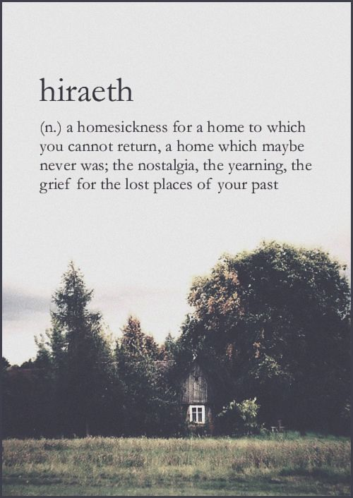 Hiraeth (n.) a homesickness for a home to which you cannot return, a home which maybe never was; the nostalgia, the yearning, the grief for the lost places of your past