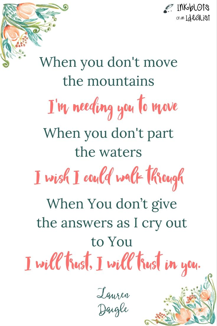 """When You don't move the mountains I'm needing You to move. When You don't part the waters I wish I could walk through When You don't give the answers as I cry out to You. I will trust, I will trust, I will trust in You."" -Lauren Daigle"