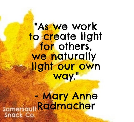 """""""As we work to create light for others, we naturally light our own way."""" - Mary Anne Radmacher"""