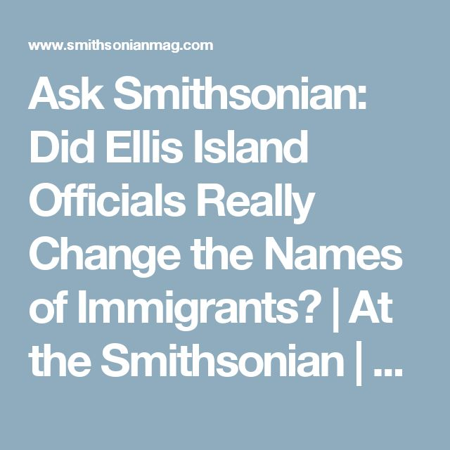 Ask Smithsonian: Did Ellis Island Officials Really Change the Names of Immigrants?      |     At the Smithsonian | Smithsonian