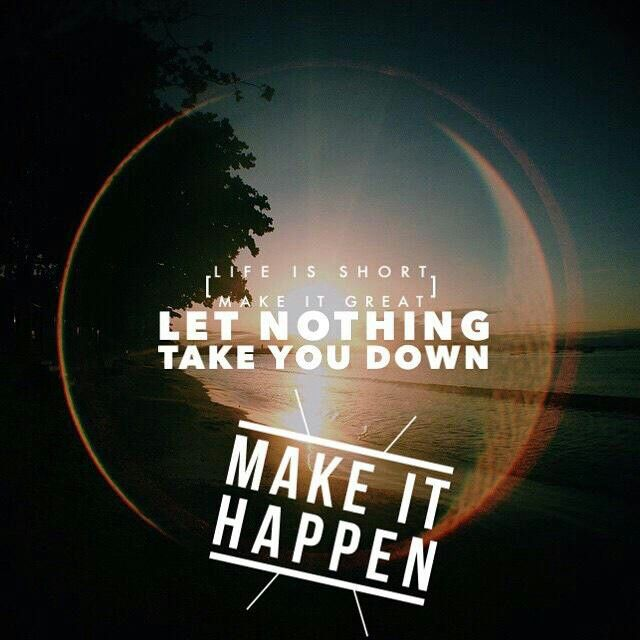 Life is short, make it great. Let nothing take you down, MAKE IT HAPPEN