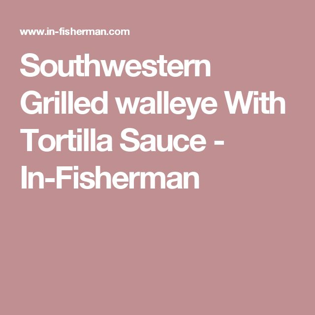 Southwestern Grilled walleye With Tortilla Sauce - In-Fisherman