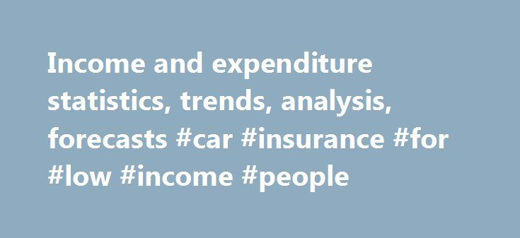 Income and expenditure statistics, trends, analysis, forecasts #car #insurance #for #low #income #people http://incom.remmont.com/income-and-expenditure-statistics-trends-analysis-forecasts-car-insurance-for-low-income-people/  #income and expenditure # Income and Expenditure Income and Expenditure Passport Market Intelligence Systems Passport Consumer Appliances is the leading on-line market intelligence system for strategic, corporate and marketing planning. A regional subscription…