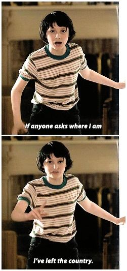 If anyone asks where I am I left the country!- mike (stranger things)