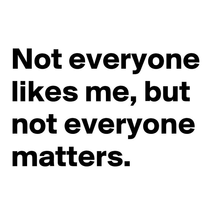 Not everyone likes me, but not everyone matters.