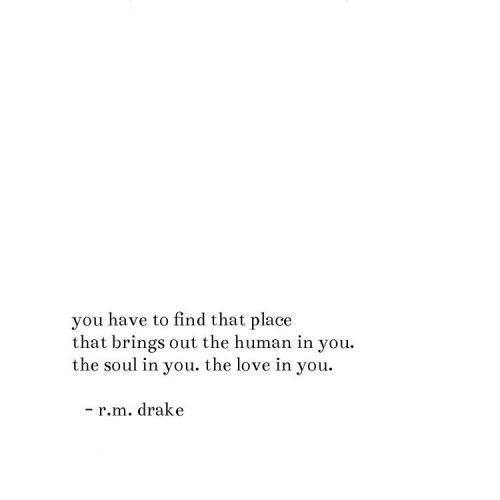 """you have to find that place that brings out the human in you. the soul in you. the love in you"" -r.m. drake"