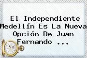 http://tecnoautos.com/wp-content/uploads/imagenes/tendencias/thumbs/el-independiente-medellin-es-la-nueva-opcion-de-juan-fernando.jpg Juan Fernando Quintero. El Independiente Medellín es la nueva opción de Juan Fernando ..., Enlaces, Imágenes, Videos y Tweets - http://tecnoautos.com/actualidad/juan-fernando-quintero-el-independiente-medellin-es-la-nueva-opcion-de-juan-fernando/