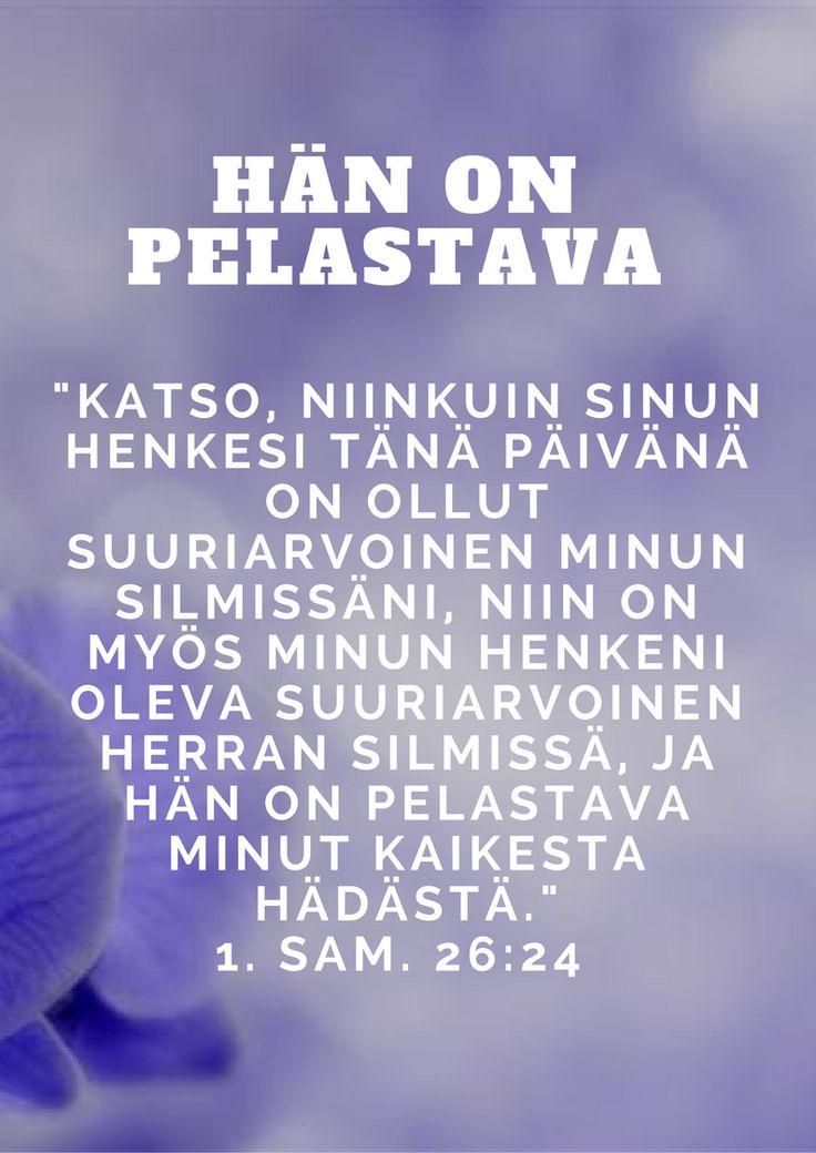 """""""Katso, niinkuin sinun henkesi tänä päivänä on ollut suuriarvoinen minun silmissäni, niin on myös minun henkeni oleva suuriarvoinen Herran silmissä, ja hän on pelastava minut kaikesta hädästä."""" 1. Sam. 26:24 [kr38]"""