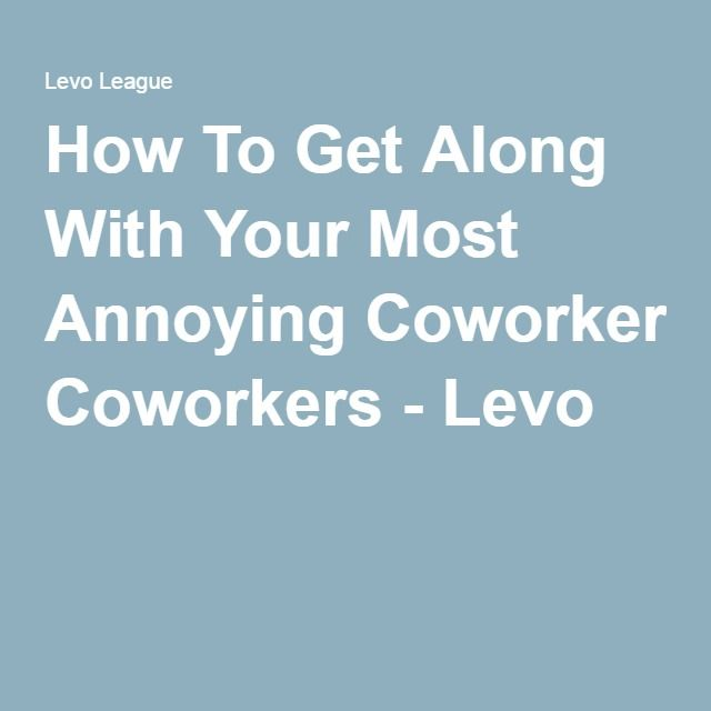 How To Get Along With Your Most Annoying Coworkers - Levo
