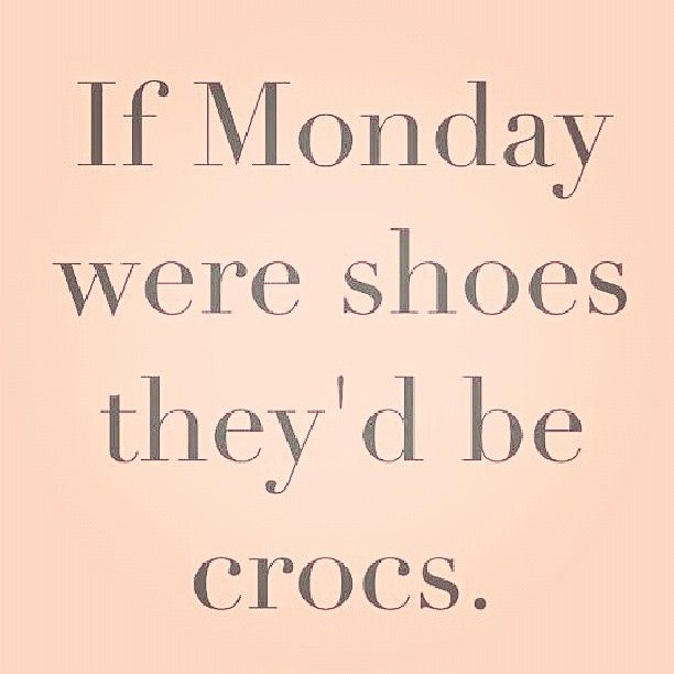 Previous pinner-No they wouldn't be a Monday as crocs are comfortable no matter how ugly they are!!!!.- True that!!!
