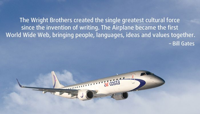 """""""The Wright Brothers created the single greatest cultural force since the invention of writing. The Airplane became the first World Wide Web, bringing people, languages, ideas and values together""""-Bill Gates"""
