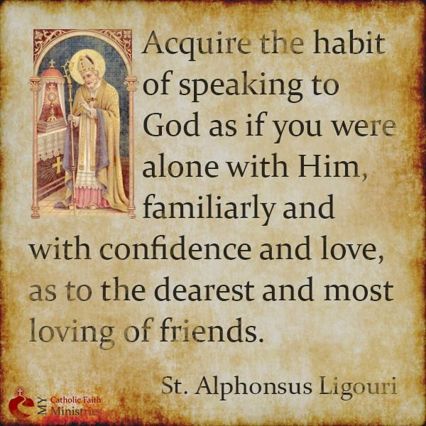 """Acquire the habit of speaking to God as if you were alone with Him: familiarly and with confidence and love, as to the dearest and most loving of friends."" <3 ~ St. Alphonsus Ligouri #prayer"