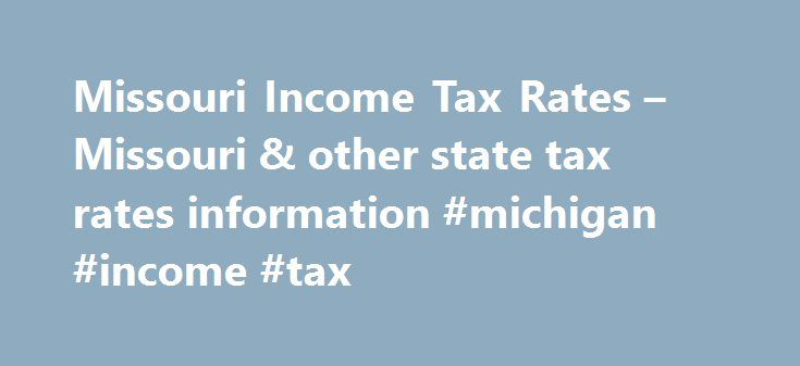 Missouri Income Tax Rates – Missouri & other state tax rates information #michigan #income #tax http://incom.remmont.com/missouri-income-tax-rates-missouri-other-state-tax-rates-information-michigan-income-tax/  #missouri income tax forms # Before using our Income Tax Calculator, here are some basic tax principles that you should know. Missouri state income tax along with a federal tax is usually withheld from your paycheck as you receive it each pay cycle. While the federal income tax rates…