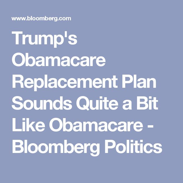 Trump's Obamacare Replacement Plan Sounds Quite a Bit Like Obamacare - Bloomberg Politics