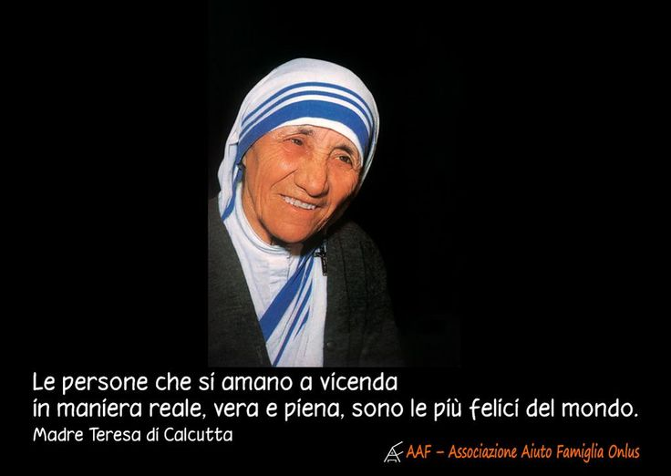 Le persone che si amano a vicenda in maniera reale, vera e piena, sono le più felici del mondo (Madre Teresa di Calcutta)