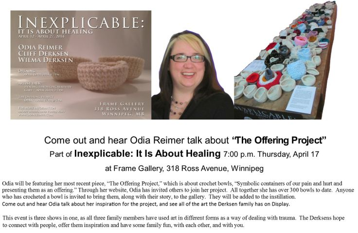 "Today Is The Day  for the first Art Talk as Part of  Inexplicable: It Is About Healing  Odia Reimer will talk about  ""The Offering Project""  7:00 p.m.  Today, Thursday, April 17 at Frame Gallery, 318 Ross Avenue, Winnipeg"