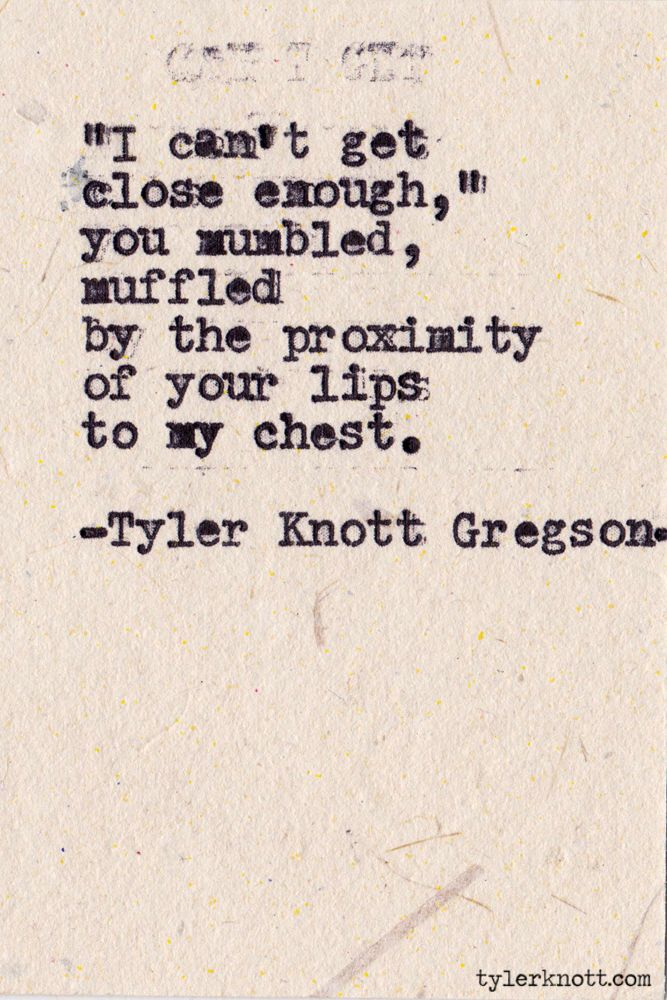 """""""I can't get close enough,"""" you mumbled, muffled by the proximity of your lips to my chest. ~Tyler Knott Gregson."""