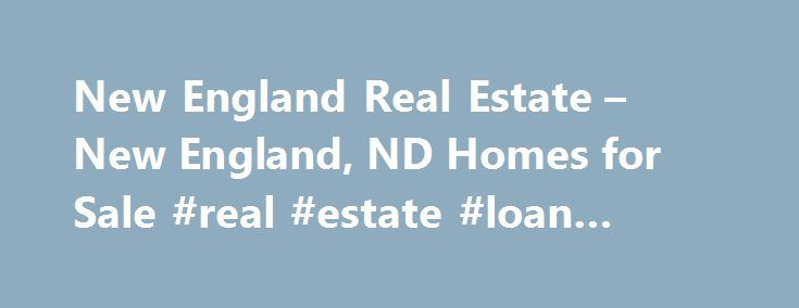 New England Real Estate – New England, ND Homes for Sale #real #estate #loan #calculator http://real-estate.remmont.com/new-england-real-estate-new-england-nd-homes-for-sale-real-estate-loan-calculator/  #new england real estate # More Property Records Find New England, ND homes for sale and other New England real estate on realtor.com . Search New England houses, condos, townhomes and single-family homes by price and location. Our extensive database of real estate listings provide the most…