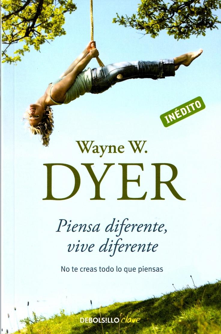 Piensa diferente, vive diferente. Wayne W. Dyer. No te creas todo lo que piensas.
