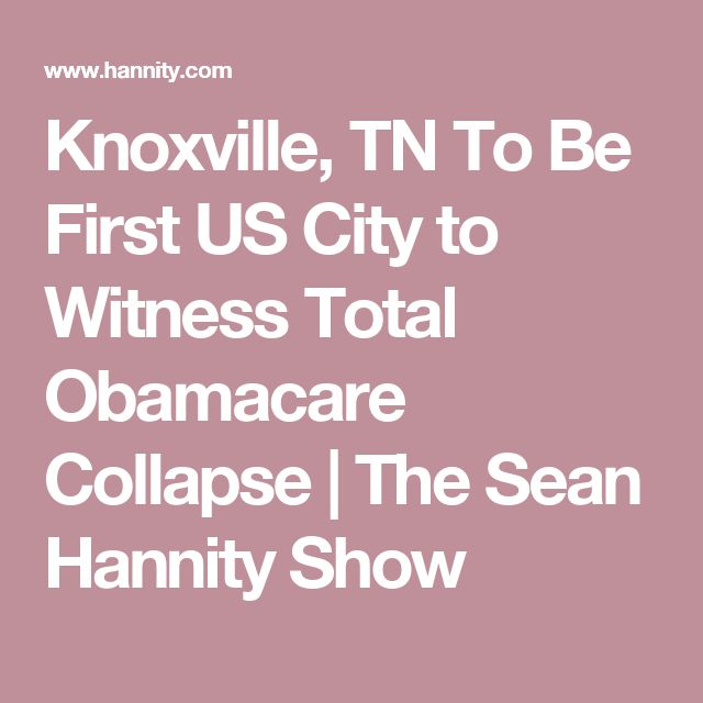 Knoxville, TN To Be First US City to Witness Total Obamacare Collapse | The Sean Hannity Show