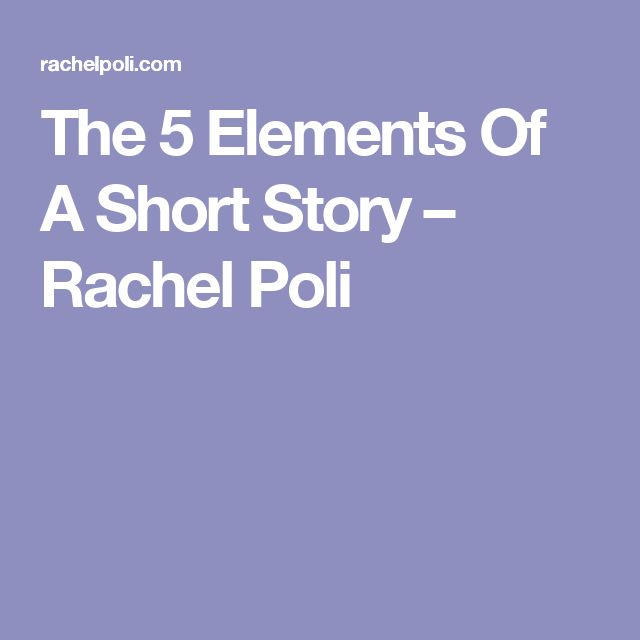 The 5 Elements Of A Short Story Rachel Poli Short Stories