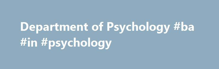 Department of Psychology #ba #in #psychology http://jamaica.nef2.com/department-of-psychology-ba-in-psychology/  # Welcome to the Department of Psychology Psychology is the study of how the mind – instantiated in the brain – enables organisms to act, think, and feel. In the case of humans, it examines the nature of the cognitive, emotional, and motivational processes that allow them to anticipate and react to the opportunities afforded by the world in which they live — a highly complex world…