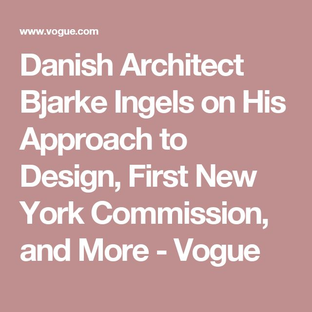 Danish Architect Bjarke Ingels on His Approach to Design, First New York Commission, and More - Vogue
