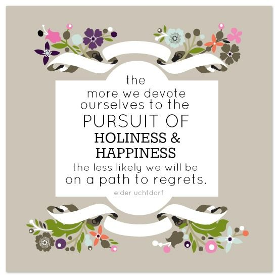 """""""The more we devote ourselves to the pursuit of holiness and happiness, the less likely we will be on a path to regrets."""" - Elder Uchtdorf"""