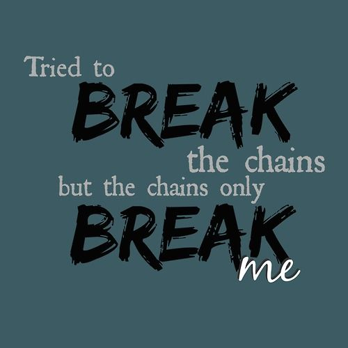 Tried to break the chains but the chains only break me - Nick Jonas