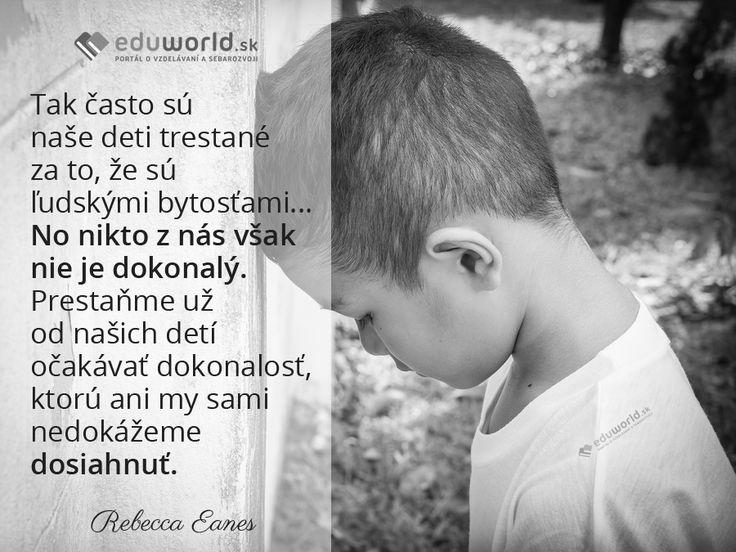 Tak často sú naše deti trestané za to, že sú ľudskými bytosťami...No nikto z nás však nie je dokonalý. Prestaňme už od našich detí očakávať dokonalosť, ktorú ani my sami nedokážeme dosiahnuť.