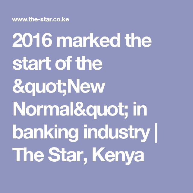 """2016 marked the start of the """"New Normal"""" in banking industry   The Star, Kenya"""