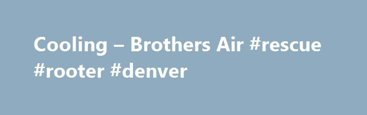 Cooling – Brothers Air #rescue #rooter #denver http://bakersfield.remmont.com/cooling-brothers-air-rescue-rooter-denver/  # $350 OFF NEW AIR CONDITIONERS Limited time FREE ESTIMATES NEW AC UNITS • TOP BRANDS • FREE ESTIMATES • ASK ABOUT NEXT DAY INSTALLATION • Air Conditioner Furnace packages from 1.5 5 ton systems (save more when combined) • Heat Pumps 1.5 5 ton • Air Handlers • Packaged Units • Packaged Heat Pumps • Wall-mounted indoor units/Duct-Free Ducted Split Systems • Mobile Home…