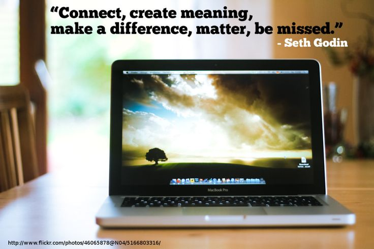 """Connect, create meaning, make a difference, matter, be missed.""- Seth Godin"