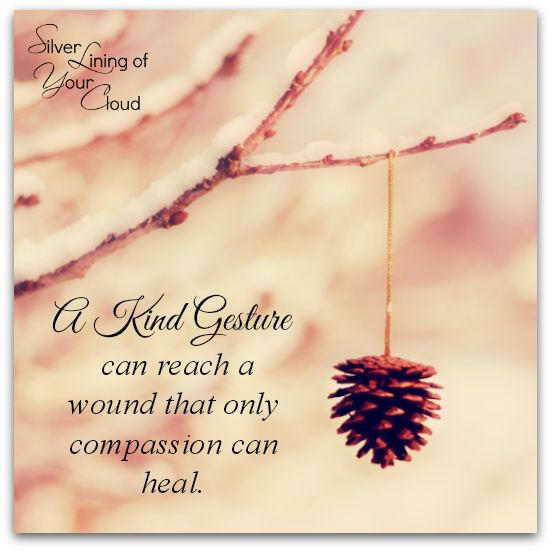 """""""A kind gesture can reach a wound that only compassion can heal."""" ~Steve Maraboli       _More fantastic quotes on: https://www.facebook.com/SilverLiningOfYourCloud  _Follow my Quote Blog on: http://silverliningofyourcloud.wordpress.com/"""