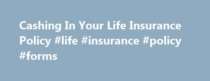 Cashing In Your Life Insurance Policy #life #insurance #policy #forms http://montana.remmont.com/cashing-in-your-life-insurance-policy-life-insurance-policy-forms/  # Cashing in Your Life Insurance Policy In tough economic times, people are sometimes left scrambling for cash to meet everyday expenses and lifestyle demands. Your life insurance policy is a possible source of funds – but should you tap into it? There are certainly drawbacks to using life insurance to meet immediate cash needs…