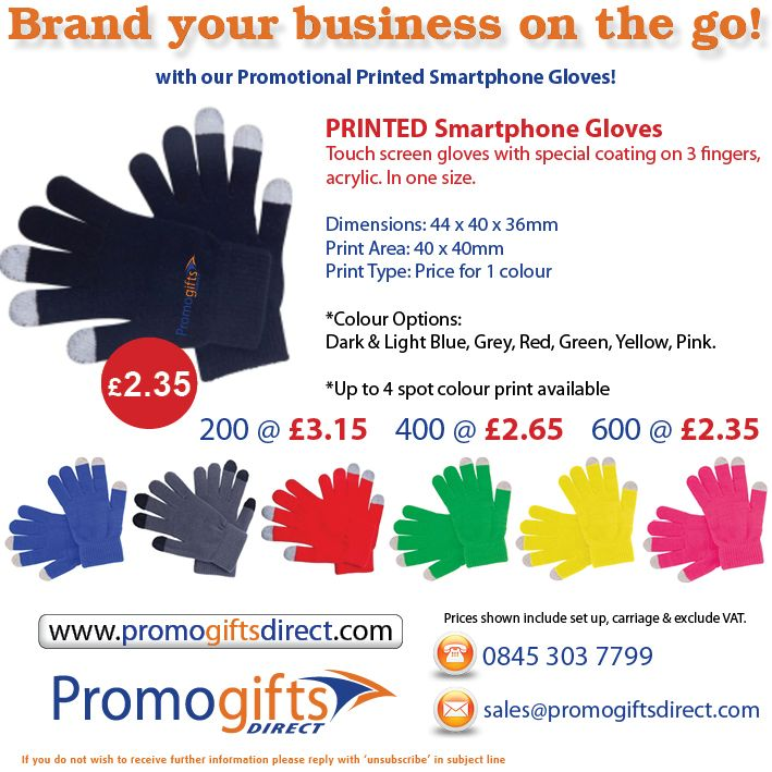 Our special offering for this week compiles both warmth, access and advertising of your company, all into one cosy package!  Our Promotional Smartphone gloves are a fantastic way to keep you tips from tingling and use your smartphone and pda when travelling on business.  Smartphone Gloves Mailer  Contact us for a FREE artwork mock up:  0845 303 7799  sales@promogiftsdirect.com