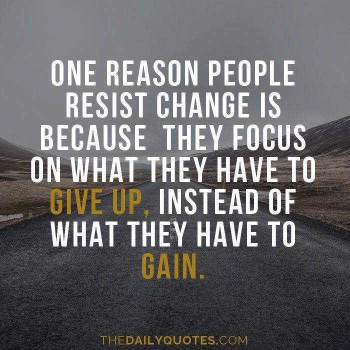 One reason people resist change is because they focus on what they have to give up, instead of what they have to gain. thedailyquotes.com