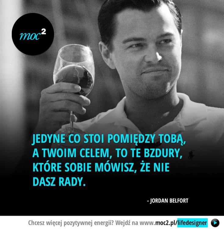 Jedyne co stoi pomiędzy Tobą, a Twoim celem, to te bzdury, które sobie mówisz, że nie dasz rady. - Jordan Belfort