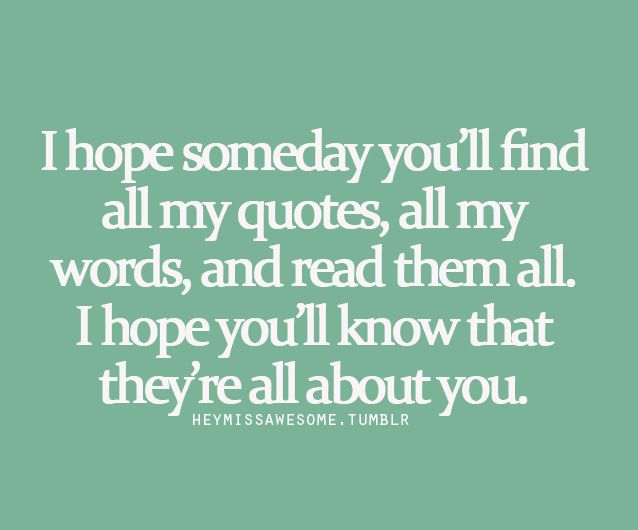 I hope someday you'll find all my quotes, all my words and read them all.  I hope you'll know that they're all about you.
