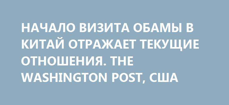 НАЧАЛО ВИЗИТА ОБАМЫ В КИТАЙ ОТРАЖАЕТ ТЕКУЩИЕ ОТНОШЕНИЯ. THE WASHINGTON POST, США http://rusdozor.ru/2016/09/05/nachalo-vizita-obamy-v-kitaj-otrazhaet-tekushhie-otnosheniya-the-washington-post-ssha/  Если на основании визита Обамы можно делать выводы, то никаких улучшений в ближайшее время ожидать не приходится  Проблемы начались сразу после прилета президента Обамы в Китай. Рядом с передней дверью президентского самолета, через которую он обычно выходит, не оказалось ...