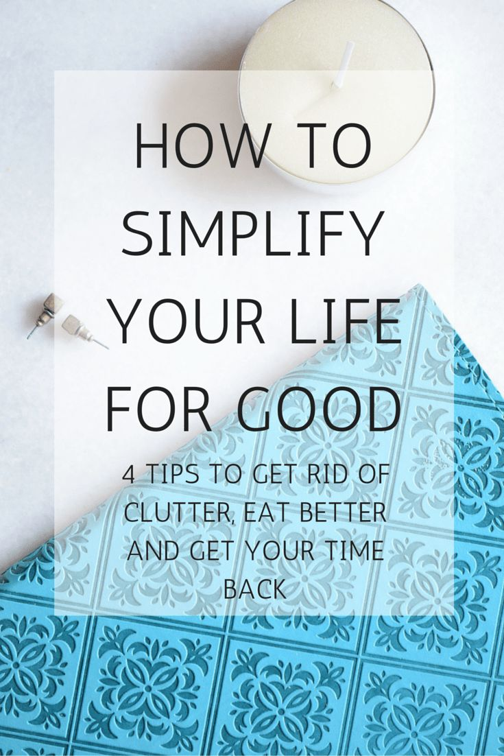 How to simplify your life for good! 4 Tips to get rid of clutter, eat better and get your time back #gettingridofclutter