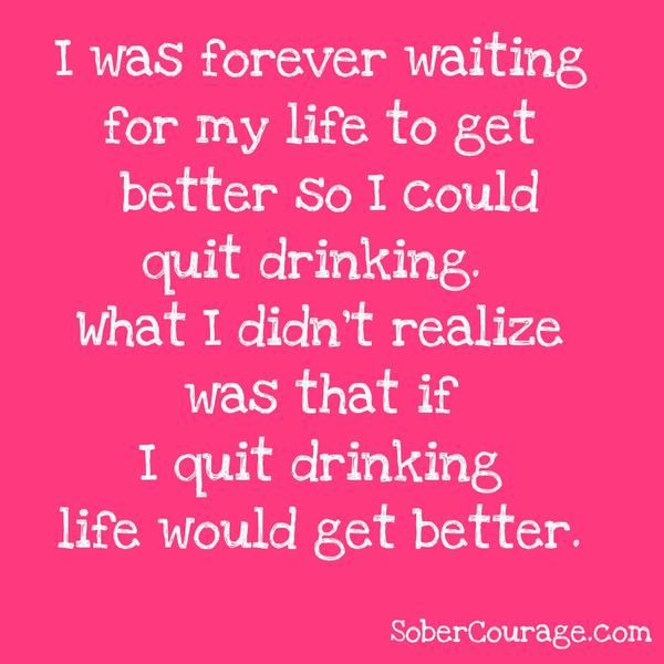 I was forever waiting for my life to get better so I could quite drinking. What I didn't realize was that if I quit drinking, life would get better.