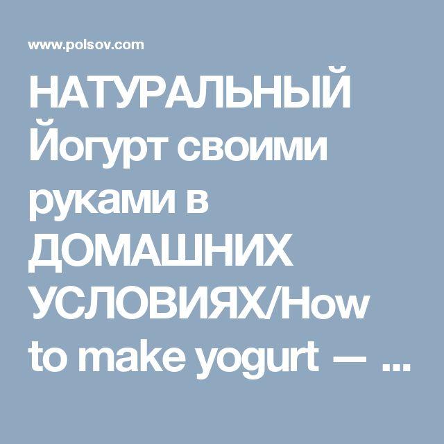 НАТУРАЛЬНЫЙ Йогурт своими руками в ДОМАШНИХ УСЛОВИЯХ/How to make yogurt — Полезные советы