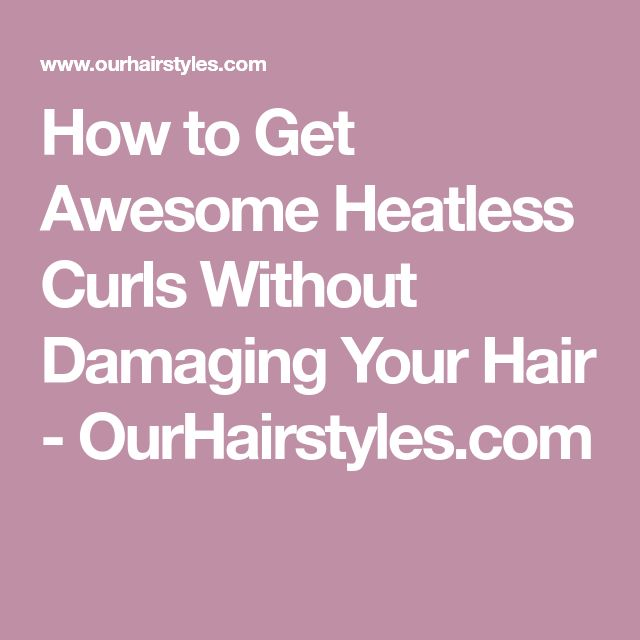 How to Get Awesome Heatless Curls Without Damaging Your Hair - OurHairstyles.com
